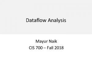 Dataflow Analysis Mayur Naik CIS 700 Fall 2018