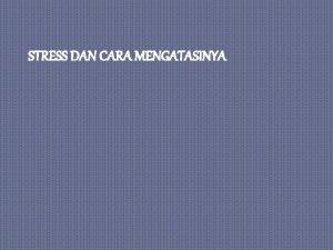 STRESS DAN CARA MENGATASINYA 1 PENGERTIAN STRESS Stress
