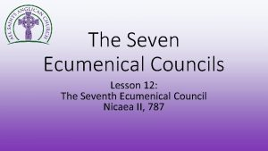 The Seven Ecumenical Councils Lesson 12 The Seventh