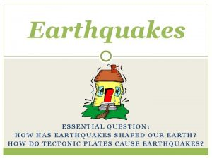 Earthquakes ESSENTIAL QUESTION HOW HAS EARTHQUAKES SHAPED OUR