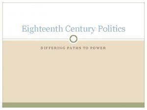 Eighteenth Century Politics DIFFERING PATHS TO POWER Differing