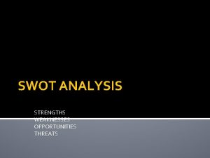 SWOT ANALYSIS STRENGTHS WEAKNESSES OPPORTUNITIES THREATS STRENGTHS Advantages