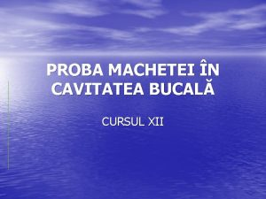 PROBA MACHETEI N CAVITATEA BUCAL CURSUL XII Este