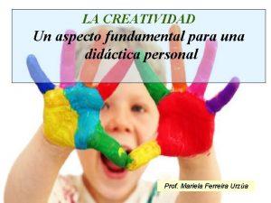 LA CREATIVIDAD Un aspecto fundamental para una didctica