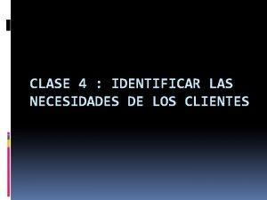 CLASE 4 IDENTIFICAR LAS NECESIDADES DE LOS CLIENTES