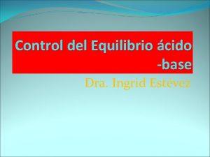 Control del Equilibrio cido base Dra Ingrid Estvez