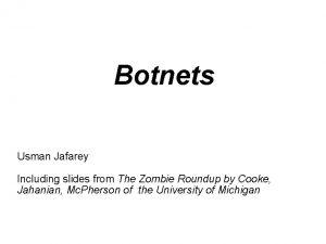 Botnets Usman Jafarey Including slides from The Zombie
