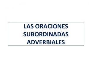 LAS ORACIONES SUBORDINADAS ADVERBIALES LAS ORACIONES SUBORDINADAS ADVERBIALES