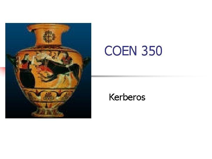 COEN 350 Kerberos Kerberos n n Provide authentication
