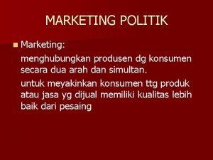 MARKETING POLITIK n Marketing menghubungkan produsen dg konsumen