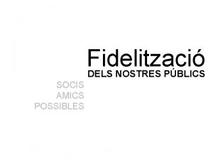 Fidelitzaci DELS NOSTRES PBLICS SOCIS AMICS POSSIBLES SOCIS