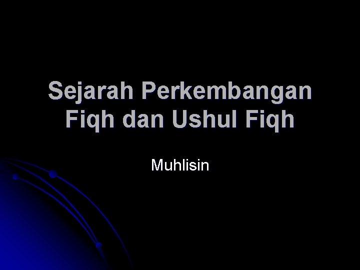 Sejarah Perkembangan Fiqh dan Ushul Fiqh Muhlisin Fase