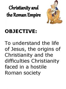 Christianity and the Roman Empire OBJECTIVE To understand