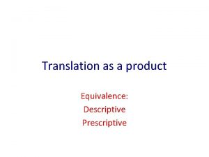 Translation as a product Equivalence Descriptive Prescriptive Descriptive