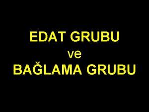 EDAT GRUBU ve BALAMA GRUBU EDAT GRUBU Bu
