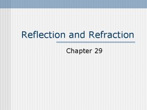 Reflection and Refraction Chapter 29 Reflection n When