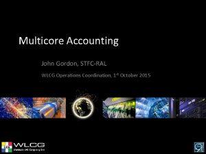 Multicore Accounting John Gordon STFCRAL WLCG Operations Coordination
