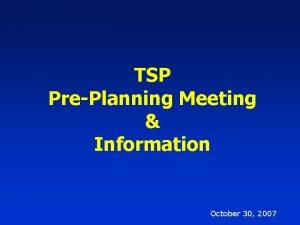 TSP PrePlanning Meeting Information October 30 2007 October