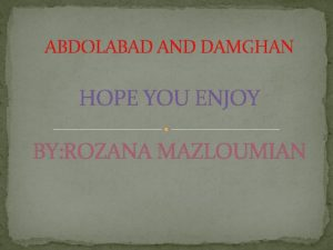 ABDOLABAD AND DAMGHAN HOPE YOU ENJOY BY ROZANA