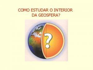 COMO ESTUDAR O INTERIOR DA GEOSFERA SONDAGENS VULCANOLOGIA