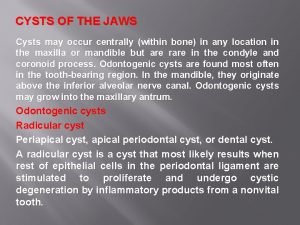 CYSTS OF THE JAWS Cysts may occur centrally