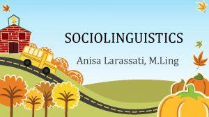 SOCIOLINGUISTICS Anisa Larassati M Ling Lecture 1 Introduction