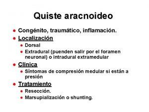 Quiste aracnoideo Congnito traumtico inflamacin Localizacin Dorsal Extradural