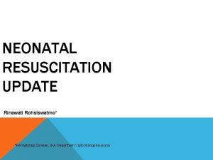 NEONATAL RESUSCITATION UPDATE Rinawati Rohsiswatmo Perinatologi Division IKA