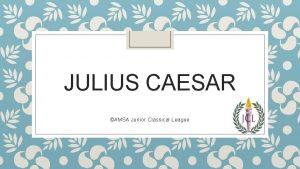 JULIUS CAESAR AMSA Junior Classical League Beginnings Caesar
