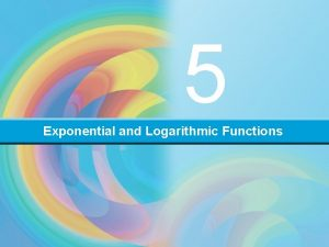 5 Exponential and Logarithmic Functions EXPONENTIAL AND LOGARITHMIC