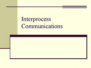 Interprocess Communications Outline n IPC fundamentals n UNIX