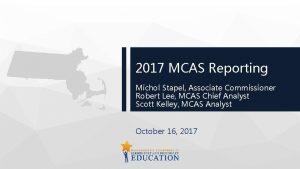 2017 MCAS Reporting Michol Stapel Associate Commissioner Robert