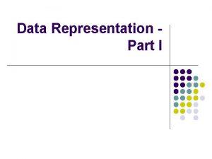 Data Representation Part I Representing Numbers l l
