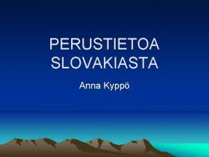 PERUSTIETOA SLOVAKIASTA Anna Kypp Perustiedot Virallinen nimi Slovensk