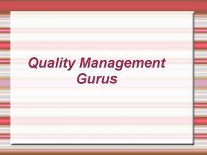Quality Management Gurus Outline We have eight Gurus