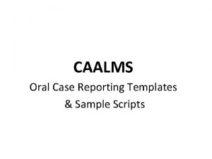 CAALMS Oral Case Reporting Templates Sample Scripts Goals