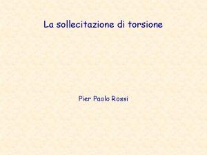 La sollecitazione di torsione Pier Paolo Rossi CONSIDERAZIONI
