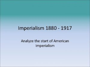 Imperialism 1880 1917 Analyze the start of American