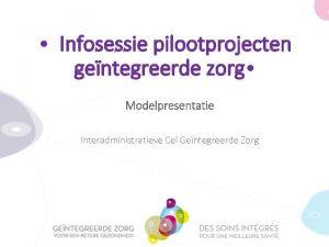 Infosessie pilootprojecten gentegreerde zorg Modelpresentatie Interadministratieve Cel Gentegreerde