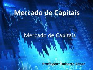 Mercado de Capitais Professor Roberto Csar Fontes de