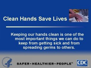 Clean Hands Save Lives Keeping our hands clean