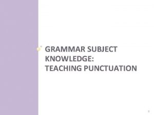 GRAMMAR SUBJECT KNOWLEDGE TEACHING PUNCTUATION 0 Punctuation and