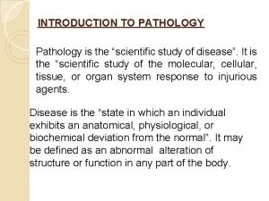 INTRODUCTION TO PATHOLOGY Pathology is the scientific study