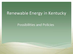 Renewable Energy in Kentucky Possibilities and Policies Kentuckians
