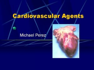 Cardiovascular Agents Michael Perez Cardiovascular Disease These are