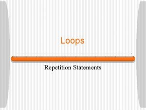 Loops Repetition Statements Repetition Statements Repetition statements allow