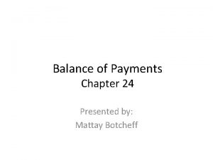 Balance of Payments Chapter 24 Presented by Mattay