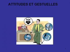 ATTITUDES ET GESTUELLES 1 ATTITUDES ET GESTUELLES La