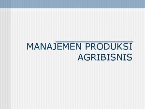 MANAJEMEN PRODUKSI AGRIBISNIS Produksi Agribisnis Seperangkat prosedur dan