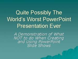 Quite Possibly The Worlds Worst Power Point Presentation